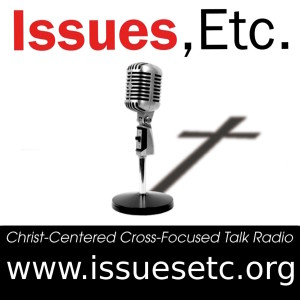 Issues, Etc.: Christ-Centered, Cross-Focused, Talk Radio
